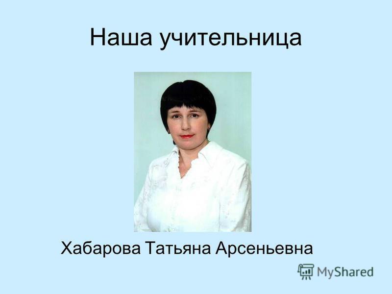 Наша учительница Хабарова Татьяна Арсеньевна