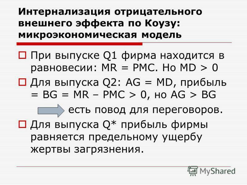 Интернализация отрицательного внешнего эффекта по Коузу: микроэкономическая модель При выпуске Q1 фирма находится в равновесии: MR = PMC. Но MD > 0 Для выпуска Q2: AG = MD, прибыль = BG = MR – PMC > 0, но AG > BG есть повод для переговоров. Для выпус