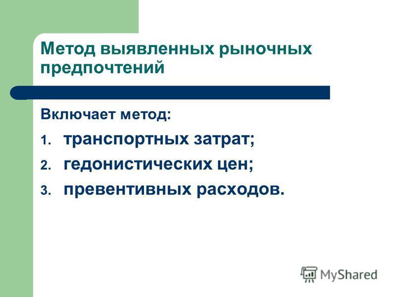 Метод выявленних рыночних предпочтений Включает метод: 1. транспортних затрат; 2. гедонистических цен; 3. превентивних расходов.