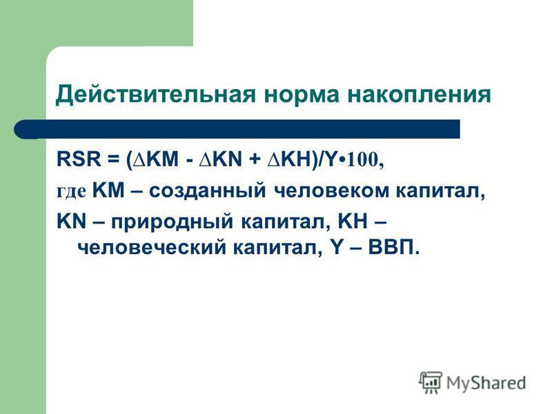 Действительная норма накопления RSR = (KM - KN + KH)/Y 100, где KM – созданный человеком капитал, KN – природный капитал, KH – человеческий капитал, Y – ВВП.