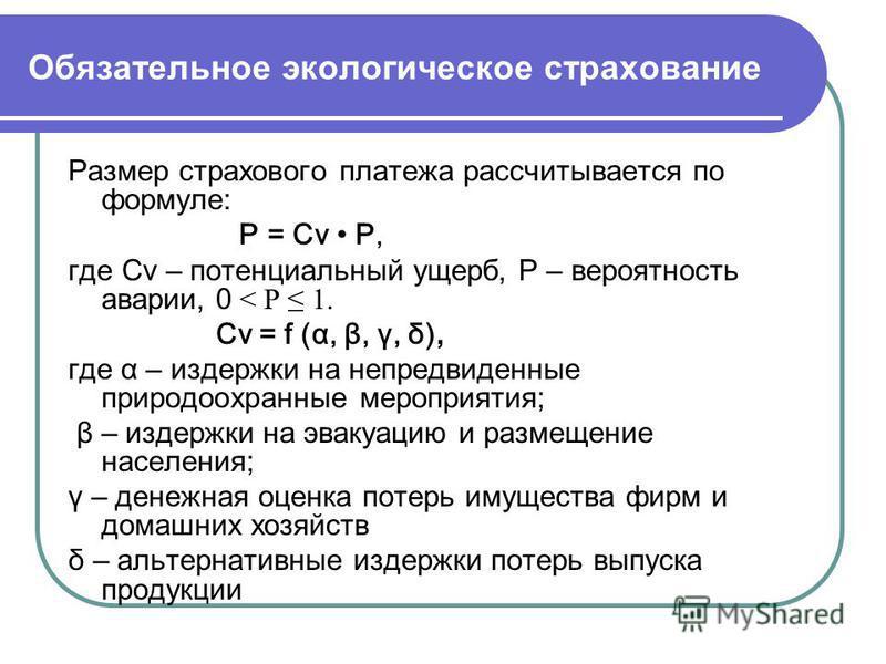 Обязательное экологическое страхование Размер страхового платежа рассчитывается по формуле: P = Cv P, где Cv – потенциальный ущерб, P – вероятность аварии, 0 < P 1. Cv = f (α, β, γ, δ), где α – издержки на непредвиденные природоохранные мероприятия;
