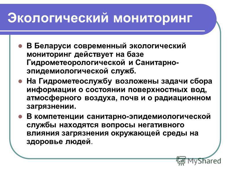Экологический мониторинг В Беларуси современный экологический мониторинг действует на базе Гидрометеорологической и Санитарно- эпидемиологической служб. На Гидрометеослужбу возложены задачи сбора информации о состоянии поверхностных вод, атмосферного