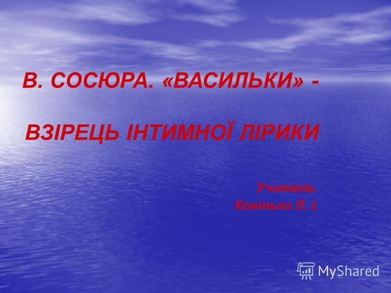 В. СОСЮРА. «ВАСИЛЬКИ» - ВЗІРЕЦЬ ІНТИМНОЇ ЛІРИКИ Учитель Ковінько Л. І.