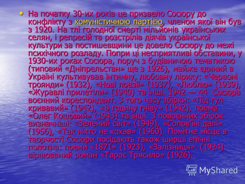 На початку 30-их років це призвело Сосюру до конфлікту з комуністичною партією, членом якої він був з 1920. На тлі голодної смерті мільйонів українських селян, і репресій та розстрілів діячів української культури за постишевщини це довело Сосюру до м