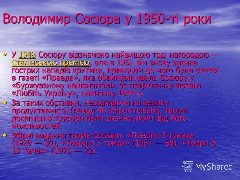 Володимир Сосюра у 1950-ті роки У 1948 Сосюру відзначено найвищою тоді нагородою Сталінською премією, але в 1951 він знову зазнав гострих нападів критики, приводом до чого була стаття в газеті «Правда», яка обвинувачувала Сосюру у «буржуазному націон