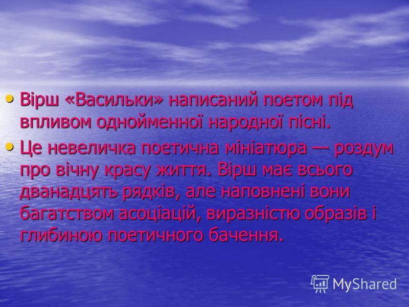 Вірш «Васильки» написаний поетом під впливом однойменної народної пісні. Вірш «Васильки» написаний поетом під впливом однойменної народної пісні. Це невеличка поетична мініатюра роздум про вічну красу життя. Вірш має всього дванадцять рядків, але нап