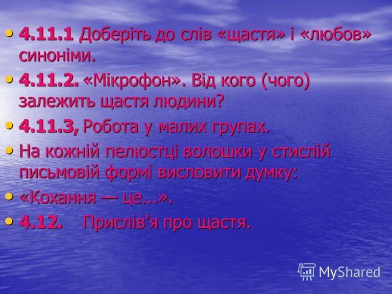 4.11.1 Доберіть до слів «щастя» і «любов» синоніми. 4.11.1 Доберіть до слів «щастя» і «любов» синоніми. 4.11.2.«Мікрофон». Від кого (чого) залежить щастя людини? 4.11.2.«Мікрофон». Від кого (чого) залежить щастя людини? 4.11.3,Робота у малих групах.