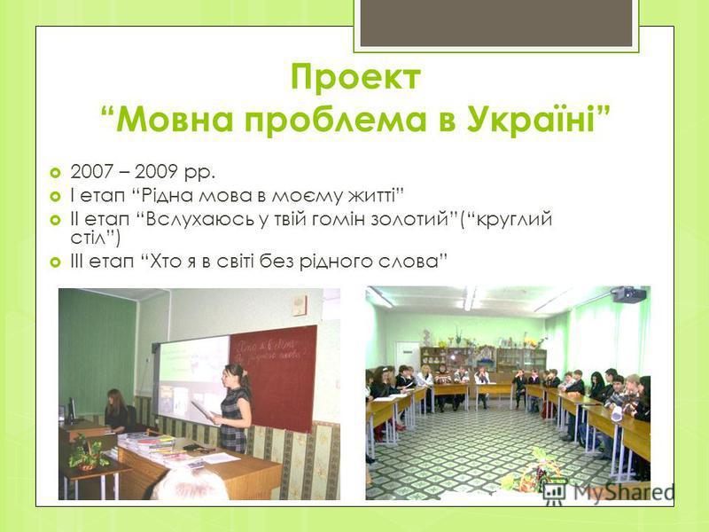 Проект Мовна проблема в Україні 2007 – 2009 рр. I етап Рідна мова в моєму житті II етап Вслухаюсь у твій гомін золотий(круглий стіл) III етап Хто я в світі без рідного слова