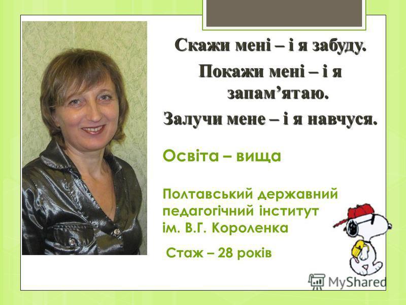 Освіта – вища Полтавський державний педагогічний інститут ім. В.Г. Короленка Стаж – 28 років Скажи мені – і я забуду. Покажи мені – і я запамятаю. Залучи мене – і я навчуся.