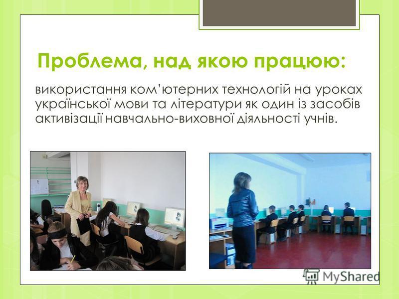 Проблема, над якою працюю: використання комютерних технологій на уроках української мови та літератури як один із засобів активізації навчально-виховної діяльності учнів.