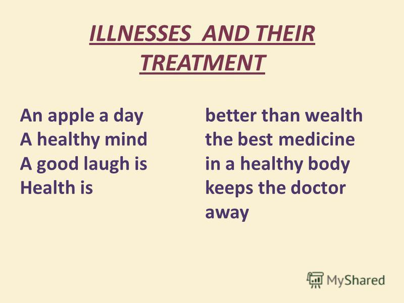 ILLNESSES AND THEIR TREATMENT An apple a day A healthy mind A good laugh is Health is better than wealth the best medicine in a healthy body keeps the doctor away