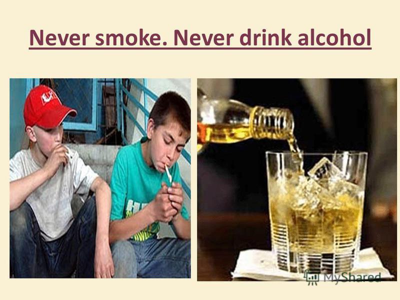 Never smoke. Never drink alcohol