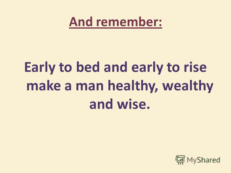 And remember: Early to bed and early to rise make a man healthy, wealthy and wise.