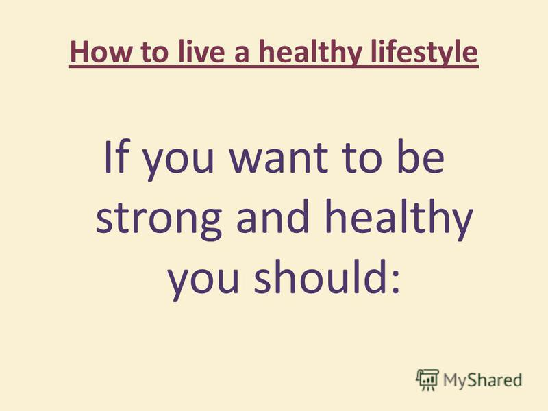 How to live a healthy lifestyle If you want to be strong and healthy you should: