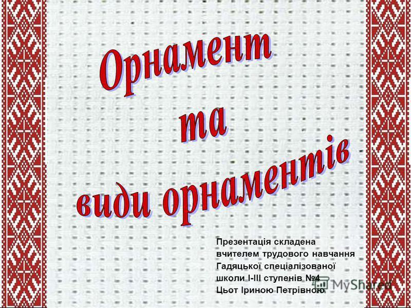 Презентація складена вчителем трудового навчання Гадяцької спеціалізованої школи I-III ступенів 4 Цьот Іриною Петрівною