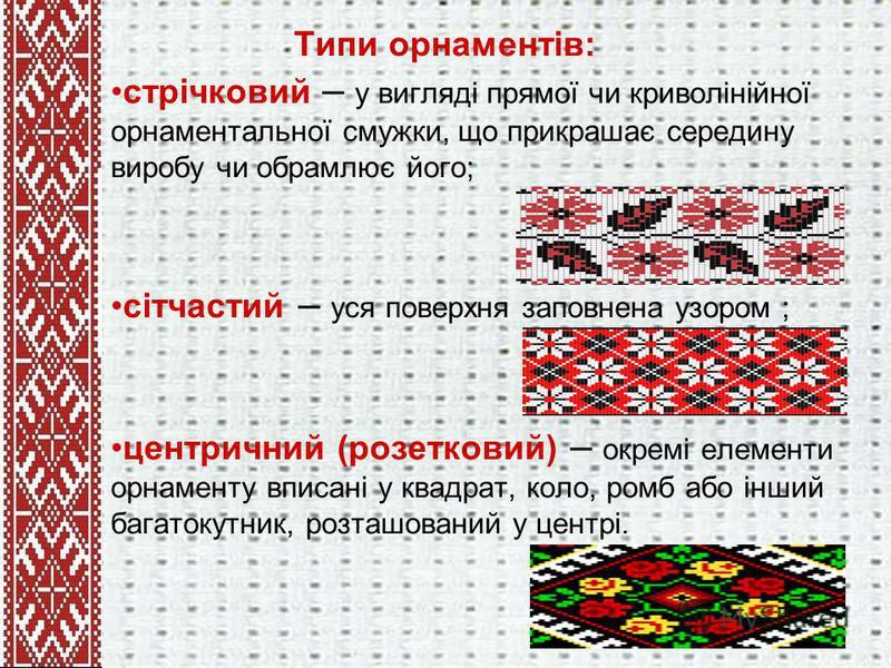 Типи орнаментів: стрічковий – у вигляді прямої чи криволінійної орнаментальної смужки, що прикрашає середину виробу чи обрамлює його; сітчастий – уся поверхня заповнена узором ; центричний (розетковий) – окремі елементи орнаменту вписані у квадрат, к