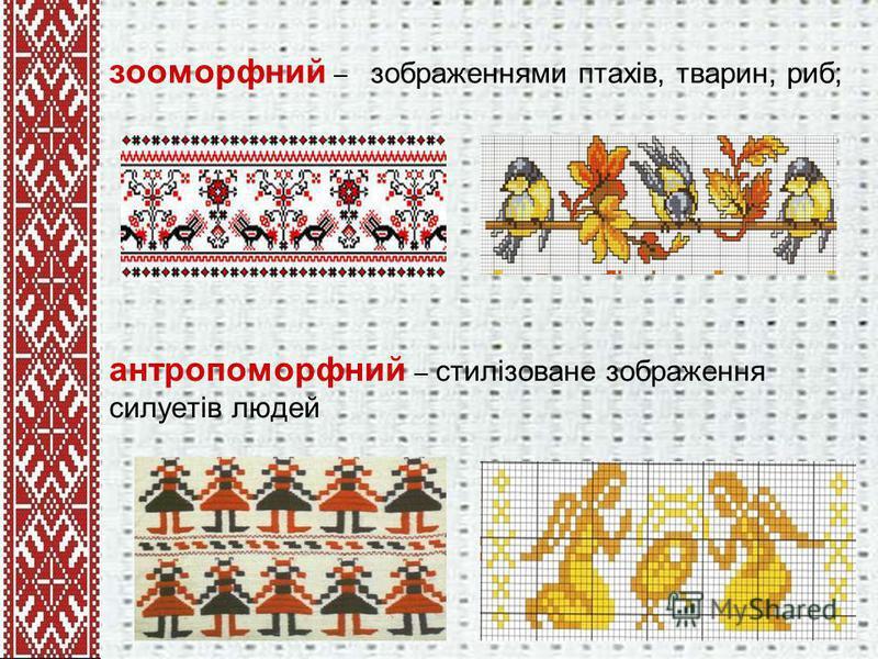 зооморфний – зображеннями птахів, тварин, риб; антропоморфний – стилізоване зображення силуетів людей