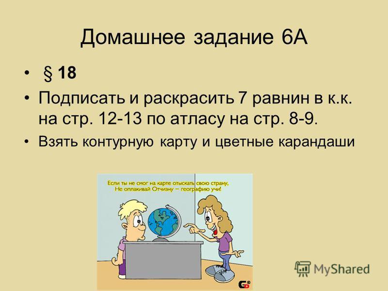 Домашнее задание 6А § 18 Подписать и раскрасить 7 равнин в к.к. на стр. 12-13 по атласу на стр. 8-9. Взять контурную карту и цветные карандаши