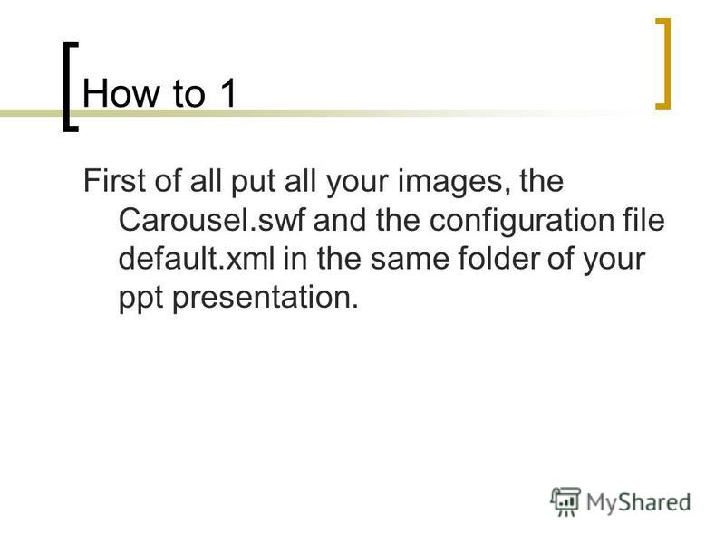 How to 1 First of all put all your images, the Carousel.swf and the configuration file default.xml in the same folder of your ppt presentation.