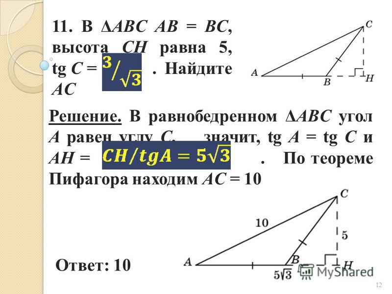 11. В ΔABC AB = BC, высота CH равна 5, tg C =. Найдите AC Ответ: 10 Решение. В равнобедренном ΔABC угол A равен углу C, значит, tg A = tg C и AH =. По теореме Пифагора находим AC = 10 12