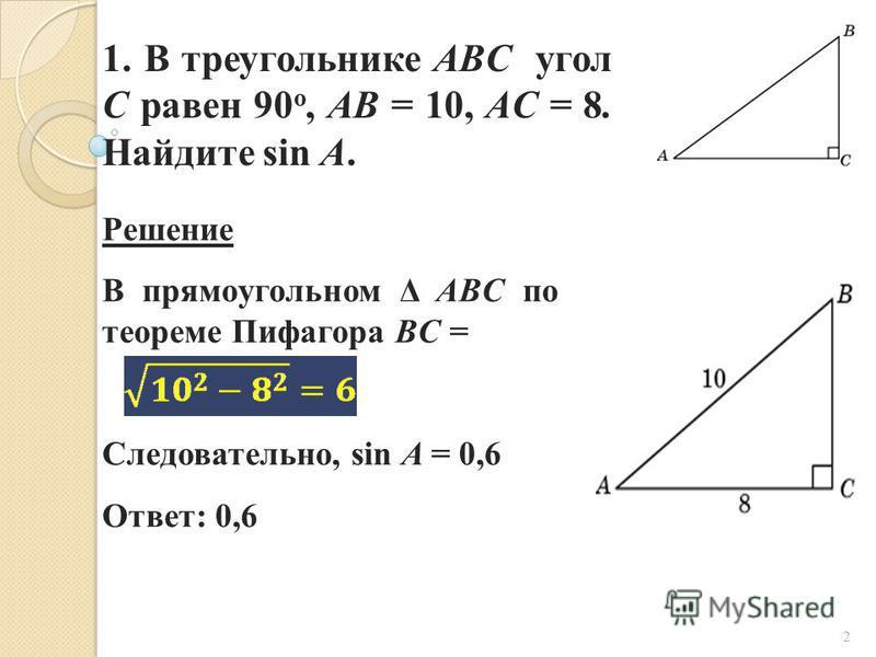 1. В треугольнике ABC угол C равен 90 о, AB = 10, AC = 8. Найдите sin A. Решение В прямоугольном Δ ABC по теореме Пифагора BC = Следовательно, sin A = 0,6 Ответ: 0,6 2