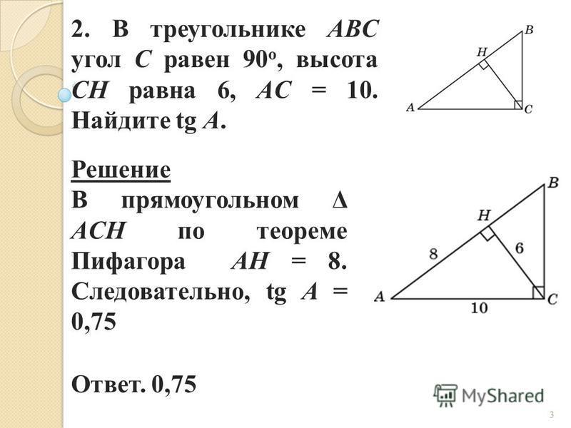 2. В треугольнике ABC угол C равен 90 о, высота CH равна 6, AC = 10. Найдите tg A. Ответ. 0,75 Решение В прямоугольном Δ ACH по теореме Пифагора AH = 8. Следовательно, tg A = 0,75 3