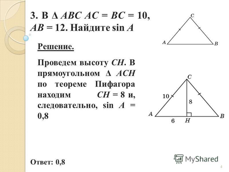 3. В Δ ABC AC = BC = 10, AB = 12. Найдите sin A Ответ: 0,8 Решение. Проведем высоту CH. В прямоугольном Δ ACH по теореме Пифагора находим CH = 8 и, следовательно, sin A = 0,8 4