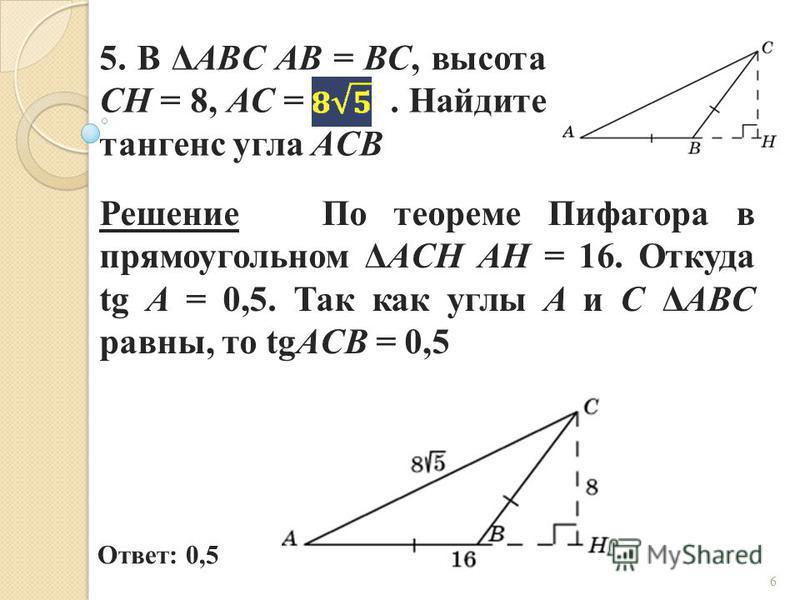 5. В ΔABC AB = BC, высота CH = 8, AC =. Найдите тангенс угла ACB Ответ: 0,5 Решение По теореме Пифагора в прямоугольном ΔACH AH = 16. Откуда tg A = 0,5. Так как углы A и C ΔABC равны, то tgACB = 0,5 6