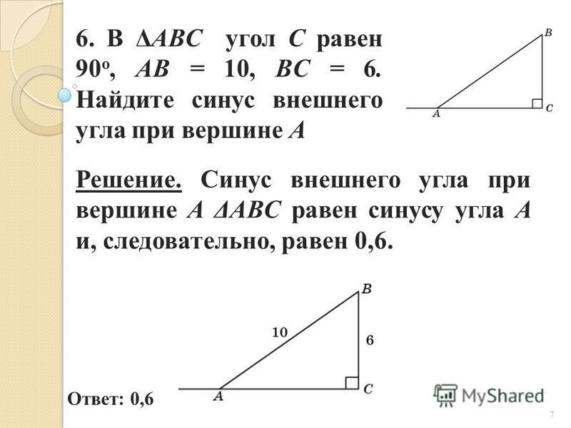 6. В ΔABC угол C равен 90 о, AB = 10, BC = 6. Найдите синус внешнего угла при вершине A Ответ: 0,6 Решение. Синус внешнего угла при вершине A ΔABC равен синусу угла A и, следовательно, равен 0,6. 7