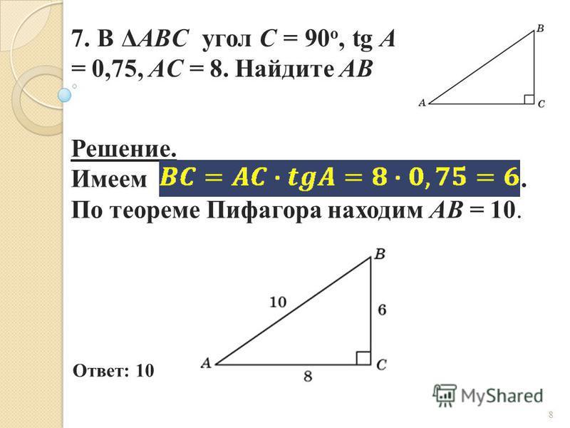 7. В ΔABC угол C = 90 о, tg A = 0,75, AC = 8. Найдите AB Ответ: 10 Решение. Имеем. По теореме Пифагора находим AB = 10. 8