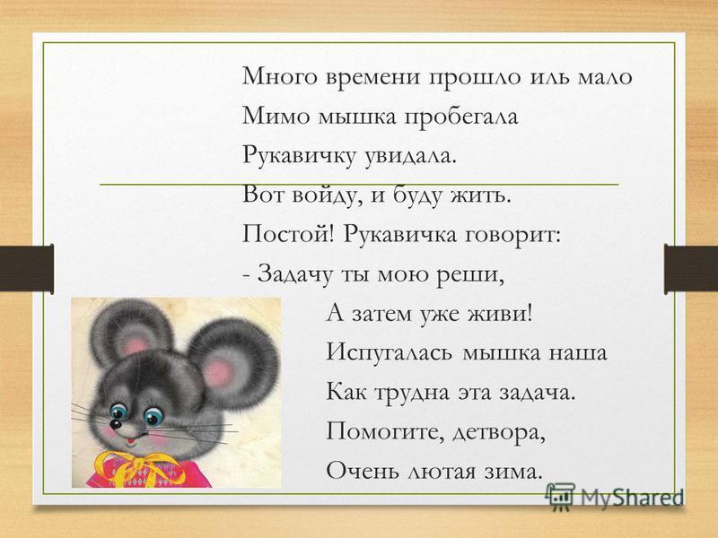 Много времени прошло иль мало Мимо мышка пробегала Рукавичку увидала. Вот войду, и буду жить. Постой! Рукавичка говорит: - Задачу ты мою реши, А затем уже живи! Испугалась мышка наша Как трудна эта задача. Помогите, детвора, Очень лютая зима.