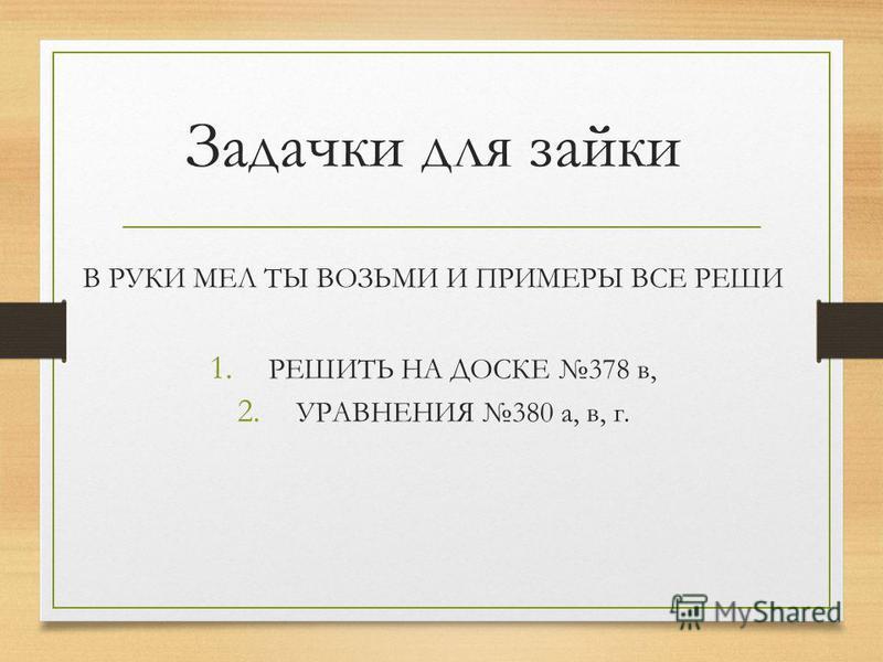 Задачки для зайки В РУКИ МЕЛ ТЫ ВОЗЬМИ И ПРИМЕРЫ ВСЕ РЕШИ 1. РЕШИТЬ НА ДОСКЕ 378 в, 2. УРАВНЕНИЯ 380 а, в, г.