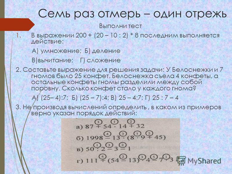 Семь раз отмерь – один отрежь Выполни тест 1. В выражении 200 + (20 – 10 : 2) * 8 последним выполняется действие: А) умножение; Б) деление В)вычитание; Г) сложение 2. Составьте выражение для решения задачи: У Белоснежки и 7 гномов было 25 конфет. Бел