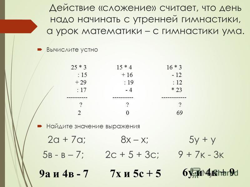 Действие «сложение» считает, что день надо начинать с утренней гимнастики, а урок математики – с гимнастики ума. Вычислите устно Найдите значение выражения 2 а + 7 а; 8 х – х; 5 у + у 5 в - в – 7; 2 с + 5 + 3 с; 9 + 7 к - 3 к 25 * 3 15 * 4 16 * 3 : 1