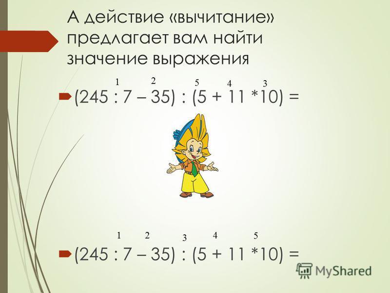 А действие «вычитание» предлагает вам найти значение выражения (245 : 7 – 35) : (5 + 11 *10) = 2 3 4 5 1 1 2 5 34