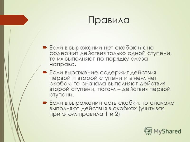 Правила Если в выражении нет скобок и оно содержит действия только одной ступени, то их выполняют по порядку слева направо. Если выражение содержит действия первой и второй ступени и в нем нет скобок, то сначала выполняют действия второй ступени, пот