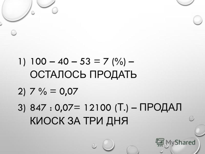 1)100 – 40 – 53 = 7 (%) – ОСТАЛОСЬ ПРОДАТЬ 2)7 % = 0,07 3)847 : 0,07= 12100 ( Т.) – ПРОДАЛ КИОСК ЗА ТРИ ДНЯ