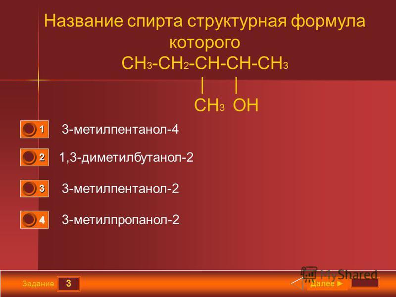 3 Задание Название спирта структурная формула которого СН 3 -СН 2 -СН-СН-СН 3 | | CH 3 OH 3-метилпентанол-4 1,3-диметилбутанол-2 3-метилпентанол-2 3-метилпропанол-2 Далее 1 0 2 0 3 1 4 0