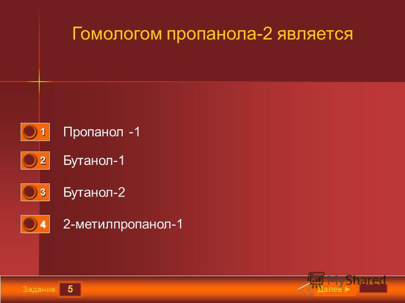 5 Задание Гомологом пропанола-2 является Пропанол -1 Бутанол-1 Бутанол-2 2-метилпропанол-1 Далее 1 0 2 0 3 1 4 0