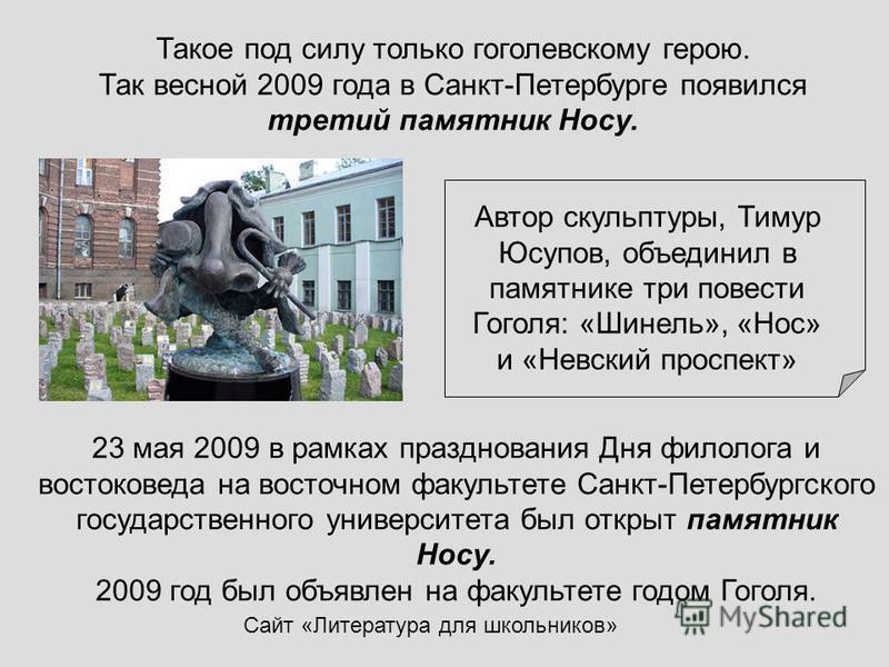 Сайт «Литература для школьников» Такое под силу только гоголевскому герою. Так весной 2009 года в Санкт-Петербурге появился третий памятник Носу. 23 мая 2009 в рамках празднования Дня филолога и востоковеда на восточном факультете Санкт-Петербургског