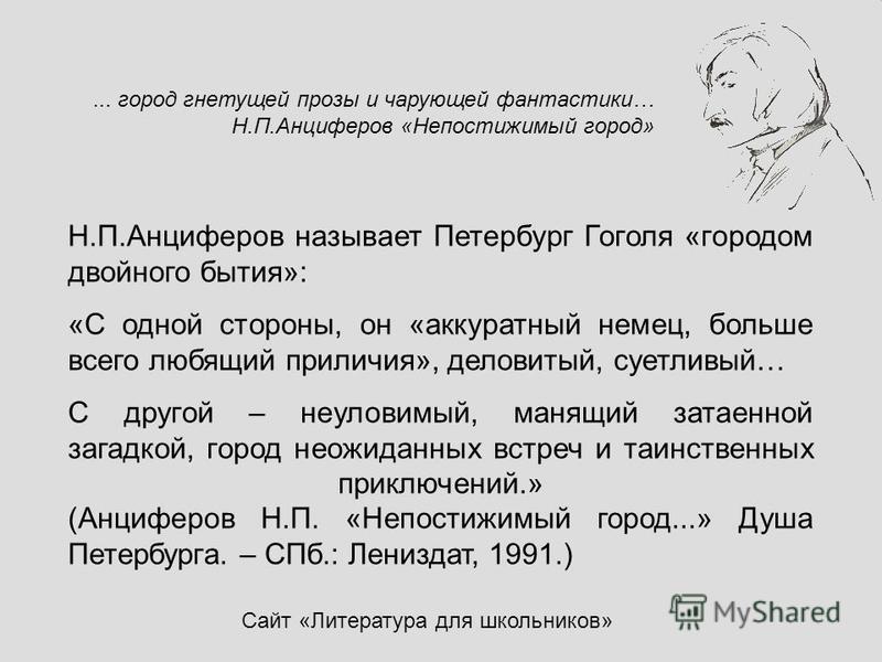Н.П.Анциферов называет Петербург Гоголя «городом двойного бытия»: «С одной стороны, он «аккуратный немец, больше всего любящий приличия», деловитый, суетливый… С другой – неуловимый, манящий затаенной загадкой, город неожиданных встреч и таинственных