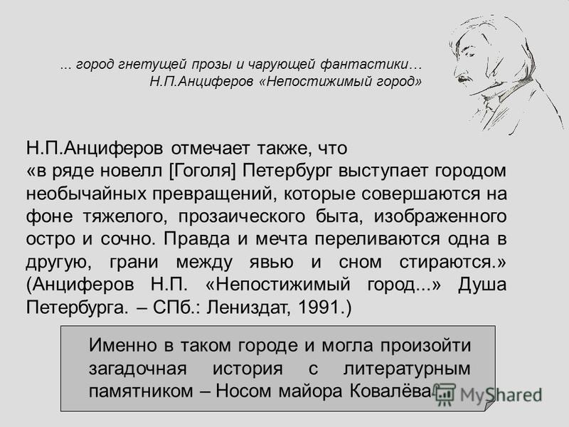 «в ряде новелл [Гоголя] Петербург выступает городом необычайных превращений, которые совершаются на фоне тяжелого, прозаического быта, изображенного остро и сочно. Правда и мечта переливаются одна в другую, грани между явью и сном стираются.» (Анцифе