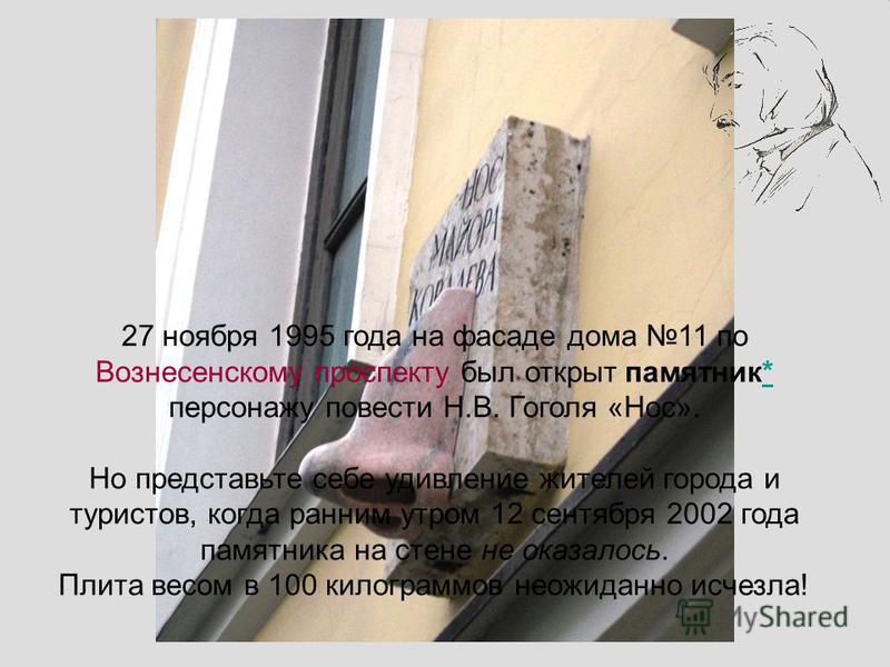 Сайт «Литература для школьников» 27 ноября 1995 года на фасаде дома 11 по Вознесенскому проспекту был открыт памятник* персонажу повести Н.В. Гоголя «Нос». Но представьте себе удивление жителей города и туристов, когда ранним утром 12 сентября 2002 г