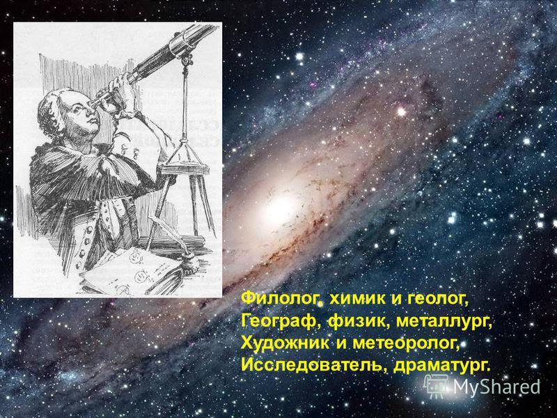 Филолог, химик и геолог, Географ, физик, металлург, Художник и метеоролог, Исследователь, драматург.