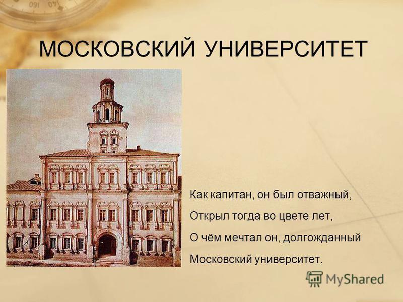 МОСКОВСКИЙ УНИВЕРСИТЕТ Как капитан, он был отважный, Открыл тогда во цвете лет, О чём мечтал он, долгожданный Московский университет.