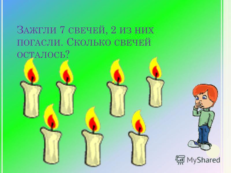 З АЖГЛИ 7 СВЕЧЕЙ, 2 ИЗ НИХ ПОГАСЛИ. С КОЛЬКО СВЕЧЕЙ ОСТАЛОСЬ ?