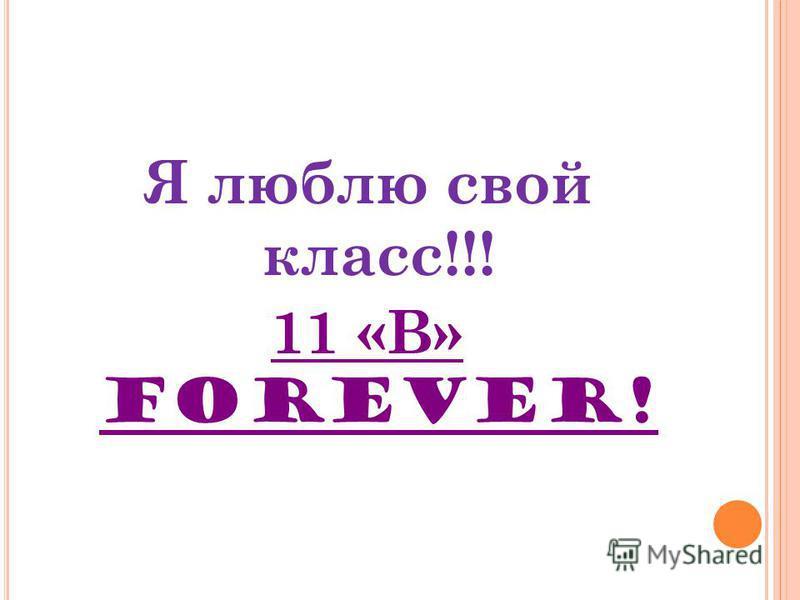 Я люблю свой класс!!! 11 «В» FOREVER!