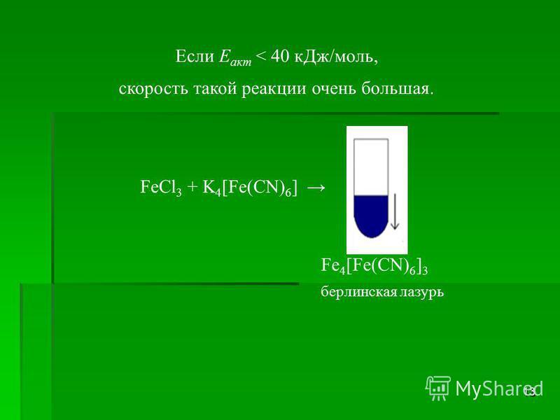 13 Если Е акт < 40 к Дж/моль, скорость такой реакции очень большая. FeCl 3 + K 4 [Fe(CN) 6 ] Fe 4 [Fe(CN) 6 ] 3 берлинская лазурь