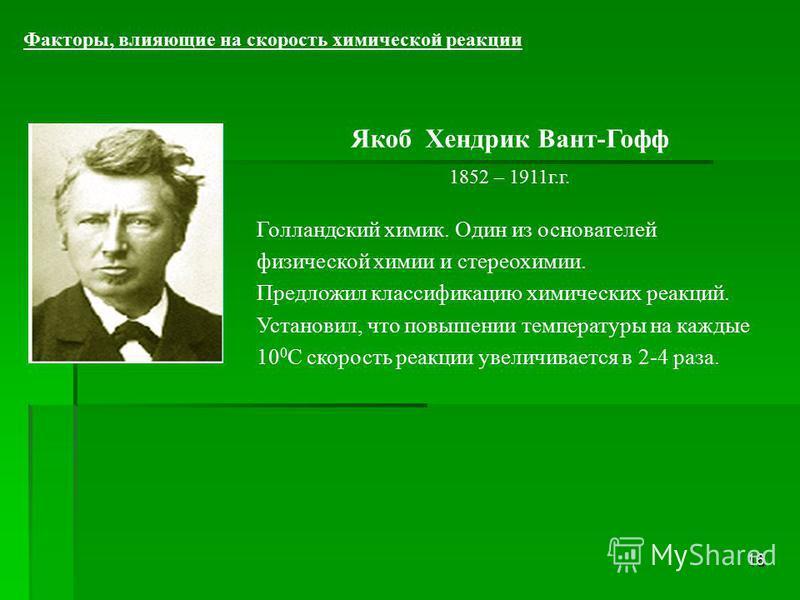 16 Факторы, влияющие на скорость химической реакции Якоб Хендрик Вант-Гофф 1852 – 1911 г.г. Голландский химик. Один из основателей физической химии и стереохимии. Предложил классификацию химических реакций. Установил, что повышении температуры на каж