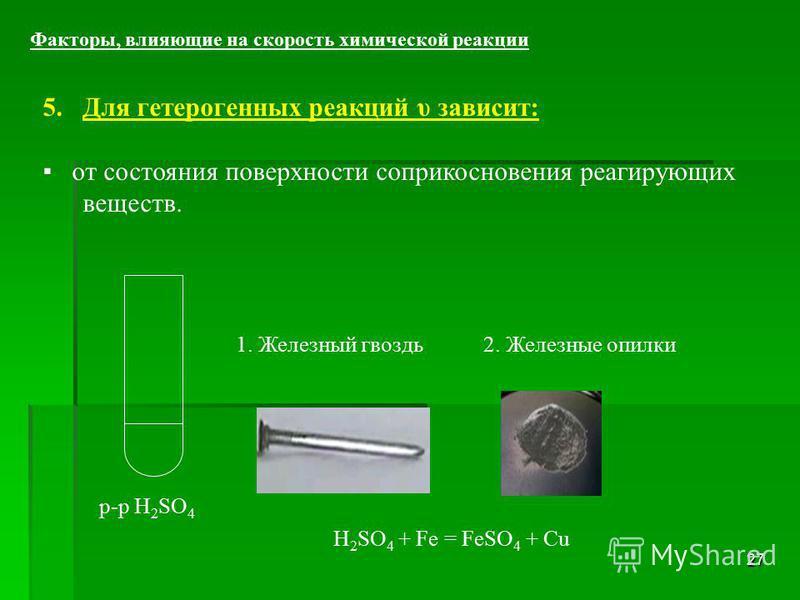 27 5. Для гетерогенных реакций υ зависит: от состояния поверхности соприкосновения реагирующих веществ. Факторы, влияющие на скорость химической реакции р-р H 2 SO 4 1. Железный гвоздь 2. Железные опилки H 2 SO 4 + Fe = FeSO 4 + Cu